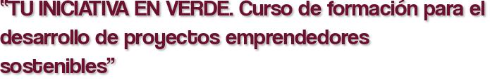 """""""TU INICIATIVA EN VERDE. Curso de formación para el desarrollo de proyectos emprendedores sostenibles"""""""