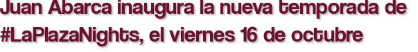 Juan Abarca inaugura la nueva temporada de  #LaPlazaNights, el viernes 16 de octubre