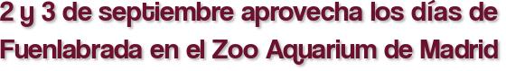 2 y 3 de septiembre aprovecha los días de Fuenlabrada en el Zoo Aquarium de Madrid